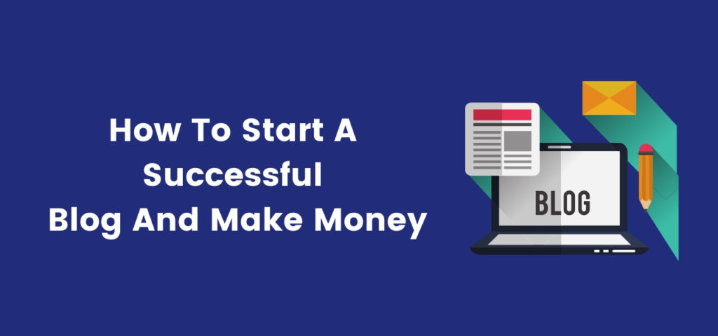 How To Start A Successful Blog And Make Money