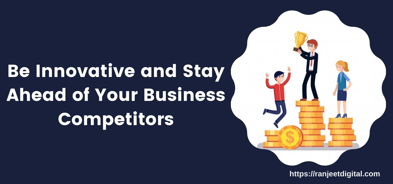 Be Innovative and Stay Ahead of Your Business Competitors